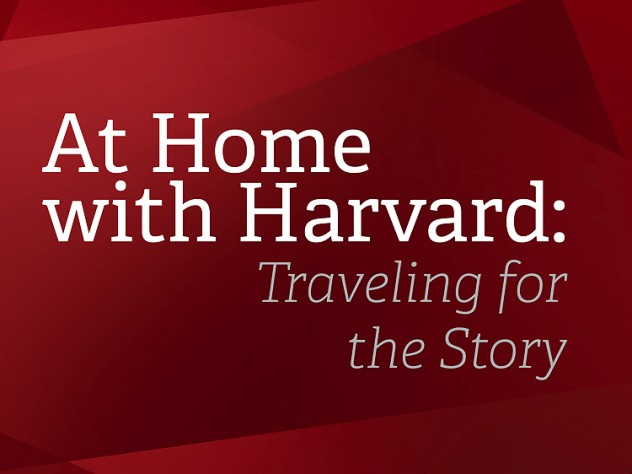 At Home with Harvard: Traveling for the Story